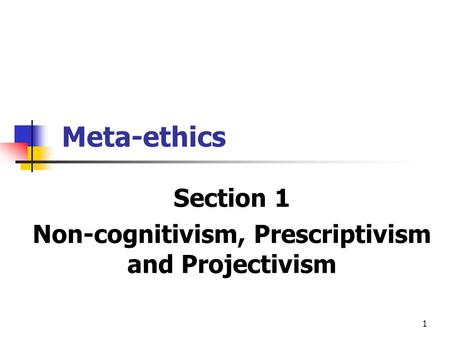 1 Meta-ethics Section 1 Non-cognitivism, Prescriptivism and Projectivism.