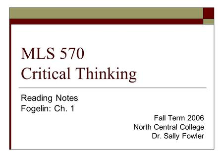 MLS 570 Critical Thinking Reading Notes Fogelin: Ch. 1 Fall Term 2006 North Central College Dr. Sally Fowler.