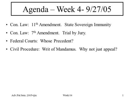 Adv.Pat.Sem. 2005-rjmWeek 041 Agenda – Week 4- 9/27/05 Con. Law: 11 th Amendment. State Sovereign Immunity Con. Law: 7 th Amendment. Trial by Jury. Federal.