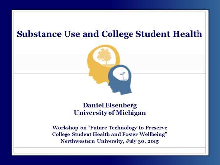 "Substance Use and College Student Health Daniel Eisenberg University of Michigan Workshop on ""Future Technology to Preserve College Student Health and."