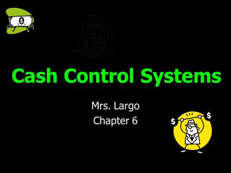 Cash Control Systems Mrs. Largo Chapter 6.