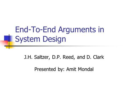 End-To-End Arguments in System Design J.H. Saltzer, D.P. Reed, and D. Clark Presented by: Amit Mondal.