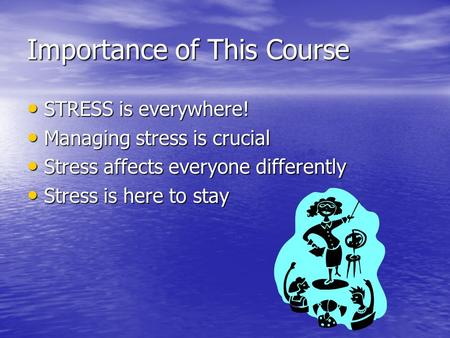 Importance of This Course STRESS is everywhere! STRESS is everywhere! Managing stress is crucial Managing stress is crucial Stress affects everyone differently.