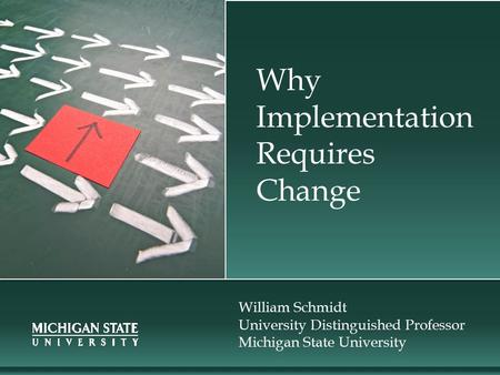 Why Implementation Requires Change William Schmidt University Distinguished Professor Michigan State University.