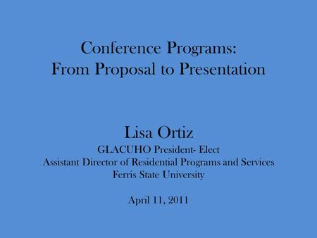 Conference Programs: From Proposal to Presentation Lisa Ortiz GLACUHO President- Elect Assistant Director of Residential Programs and Services Ferris State.