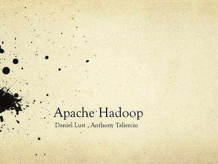 Apache Hadoop Daniel Lust, Anthony Taliercio. What is Apache Hadoop? Allows applications to utilize thousands of nodes while exchanging thousands of terabytes.