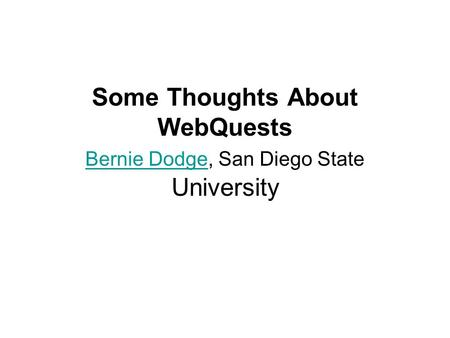 Some Thoughts About WebQuests Bernie Dodge, San Diego State University Bernie Dodge.
