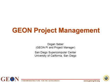 CYBERINFRASTRUCTURE FOR THE GEOSCIENCES www.geongrid.org GEON Project Management Dogan Seber (GEON PI and Project Manager) San Diego Supercomputer Center.