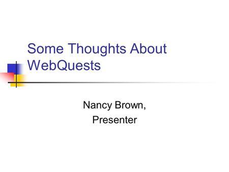 Some Thoughts About WebQuests Nancy Brown, Presenter.