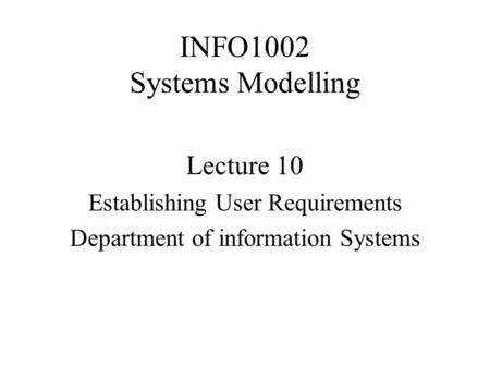 INFO1002 Systems Modelling Lecture 10 Establishing User Requirements Department of information Systems.
