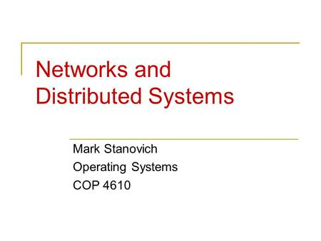 Networks and Distributed Systems Mark Stanovich Operating Systems COP 4610.