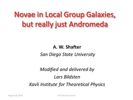 August 28, 2014PTF Summer School Novae in Local Group Galaxies, but really just Andromeda A. W. Shafter San Diego State University Modified and delivered.