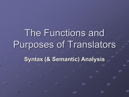 The Functions and Purposes of Translators Syntax (& Semantic) Analysis.