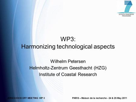 JERICO KICK OFF MEETING WP 3PARIS – Maison de la recherche - 24 & 25 May 2011 WP3: Harmonizing technological aspects Wilhelm Petersen Helmholtz-Zentrum.
