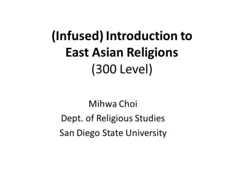 (Infused) Introduction to East Asian Religions (300 Level) Mihwa Choi Dept. of Religious Studies San Diego State University.