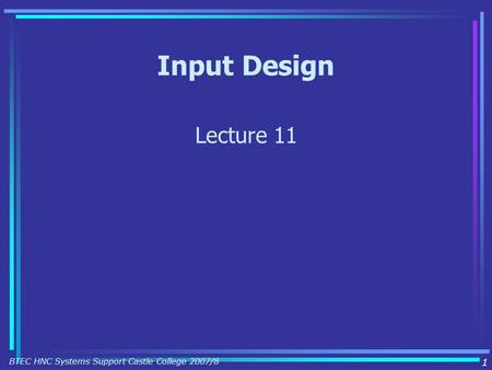 Input Design Lecture 11 1 BTEC HNC Systems Support Castle College 2007/8.