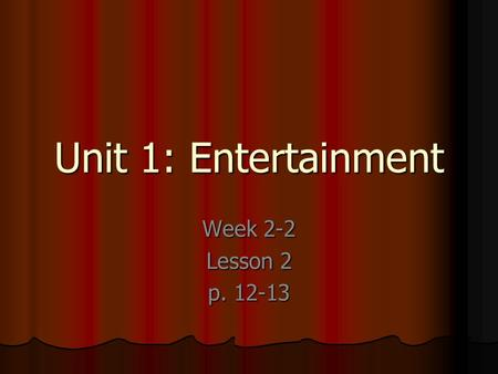 Unit 1: Entertainment Week 2-2 Lesson 2 p. 12-13.