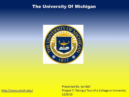 The University Of Michigan  Presented By: Ian Ball Project 7: Taking a Tour of a College or University 12/8/10.