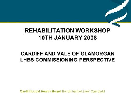 Cardiff Local Health Board Bwrdd Iechyd Lleol Caerdydd REHABILITATION WORKSHOP 10 TH JANUARY 2008 CARDIFF AND VALE OF GLAMORGAN LHBS COMMISSIONING PERSPECTIVE.