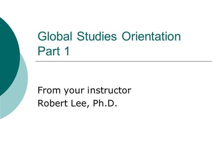 Global Studies Orientation Part 1 From your instructor Robert Lee, Ph.D.