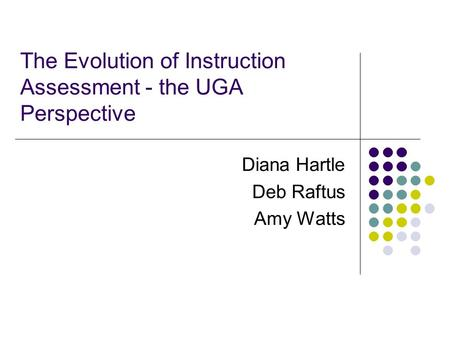 The Evolution of Instruction Assessment - the UGA Perspective Diana Hartle Deb Raftus Amy Watts.