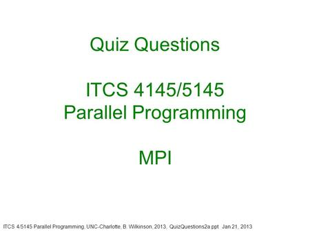 ITCS 4/5145 Parallel Programming, UNC-Charlotte, B. Wilkinson, 2013, QuizQuestions2a.ppt Jan 21, 2013 Quiz Questions ITCS 4145/5145 Parallel Programming.