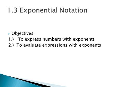  Objectives: 1.) To express <strong>numbers</strong> with exponents 2.) To evaluate expressions with exponents.