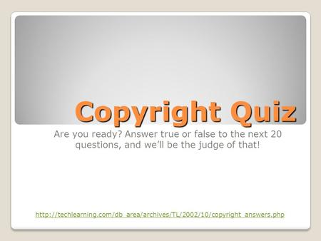 Copyright Quiz Are you ready? Answer true or false to the next 20 questions, and we'll be the judge of that!