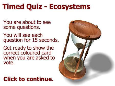 Timed Quiz - Ecosystems You are about to see some questions. You will see each question for 15 seconds. Get ready to show the correct coloured card when.