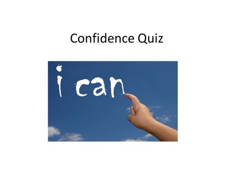 Confidence Quiz. Think about one specific time you have worked with other people -What went well? -Why did it go well? -What problems did you have? School.