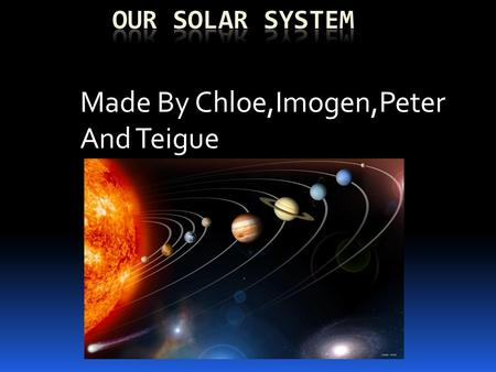 Made By Chloe,Imogen,Peter And Teigue. What Is Our Solar System ?  What is it ?  Forces  Planets  Sizes.
