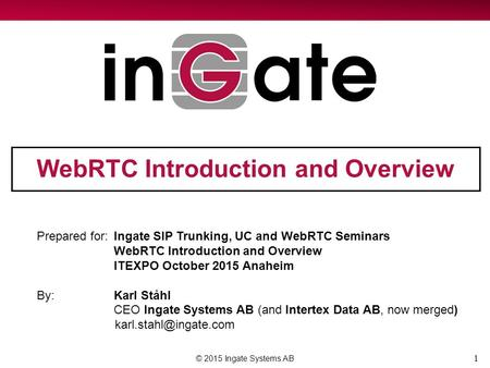 1 WebRTC Introduction and Overview © 2015 Ingate Systems AB Prepared for:Ingate SIP Trunking, UC and WebRTC Seminars WebRTC Introduction and Overview ITEXPO.