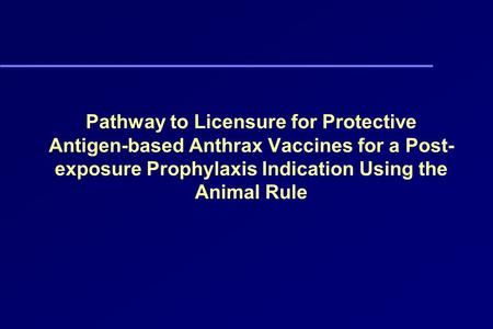Pathway to Licensure for Protective Antigen-based Anthrax Vaccines for a Post-exposure Prophylaxis Indication Using the Animal Rule.