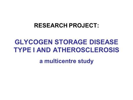 RESEARCH PROJECT: GLYCOGEN STORAGE DISEASE TYPE I AND ATHEROSCLEROSIS a multicentre study.