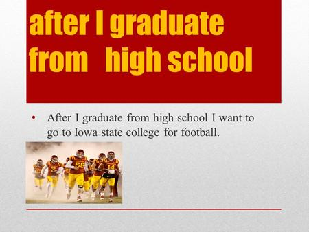 after I graduate from high school After I graduate from high school I want to go to Iowa state college for football.