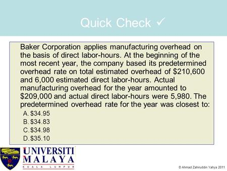 © Ahmad Zahiruddin Yahya 2011 Quick Check Baker Corporation applies manufacturing overhead on the basis of direct labor-hours. At the beginning of the.