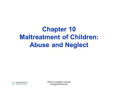 ©2012 Cengage Learning. All Rights Reserved. Chapter 10 Maltreatment of Children: Abuse and Neglect.