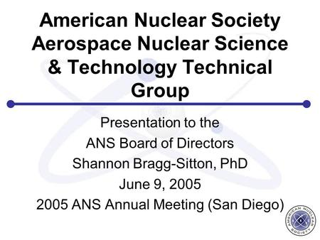 American Nuclear Society Aerospace Nuclear Science & Technology Technical Group Presentation to the ANS Board of Directors Shannon Bragg-Sitton, PhD June.