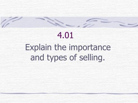 4.01 Explain the importance and types of selling.