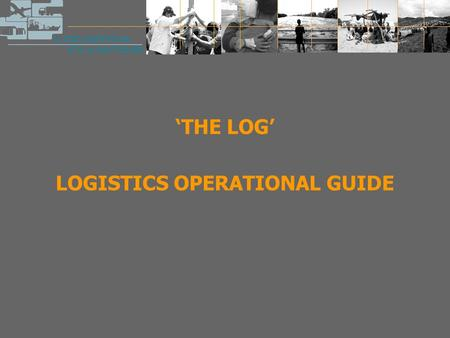 'THE LOG' LOGISTICS OPERATIONAL GUIDE. The LOG  A result of a true joint effort: created by and for humanitarian organisations, facilitated by the Global.