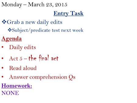 Monday – March 23, 2015 Entry Task  Grab a new daily edits  Subject/predicate test next week Agenda Daily edits Act 5 – the final act Read aloud Answer.