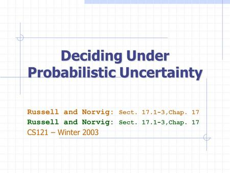 Deciding Under Probabilistic Uncertainty Russell and Norvig: Sect. 17.1-3,Chap. 17 CS121 – Winter 2003.