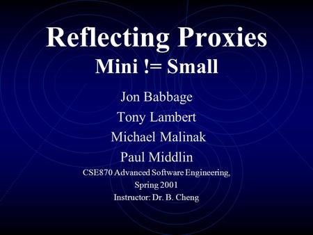Reflecting Proxies Mini != Small Jon Babbage Tony Lambert Michael Malinak Paul Middlin CSE870 Advanced Software Engineering, Spring 2001 Instructor: Dr.