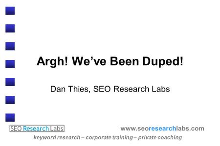 Www.seoresearchlabs.com keyword research – corporate training – private coaching Argh! We've Been Duped! Dan Thies, SEO Research Labs.