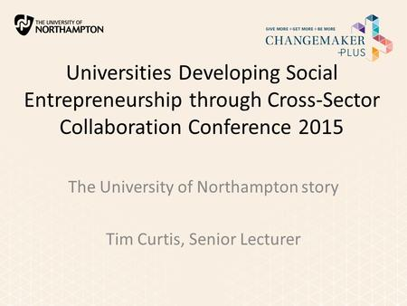 Universities Developing Social Entrepreneurship through Cross-Sector Collaboration Conference 2015 The University of Northampton story Tim Curtis, Senior.