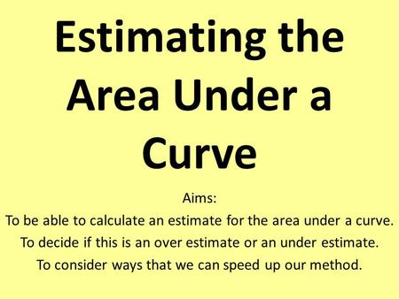 Estimating the Area Under a Curve Aims: To be able to calculate an estimate for the area under a curve. To decide if this is an over estimate or an under.