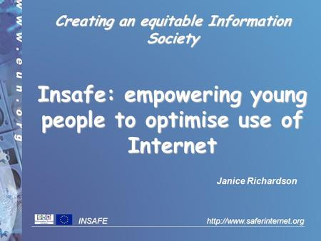 INSAFE  Creating an equitable Information Society Insafe: empowering young people to optimise use of Internet Janice Richardson.