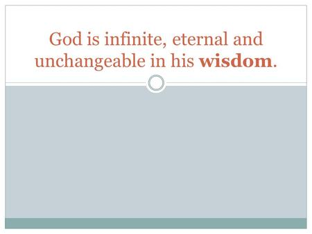 God is infinite, eternal and unchangeable in his wisdom.