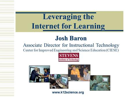 Leveraging the Internet for Learning www.k12science.org Josh Baron Josh Baron Associate Director for Instructional Technology Center for Improved Engineering.