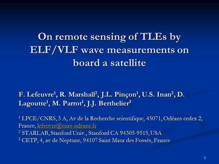 1 On remote sensing of TLEs by ELF/VLF wave measurements on board a satellite F. Lefeuvre 1, R. Marshall 2, J.L. Pinçon 1, U.S. Inan 2, D. Lagoutte 1,
